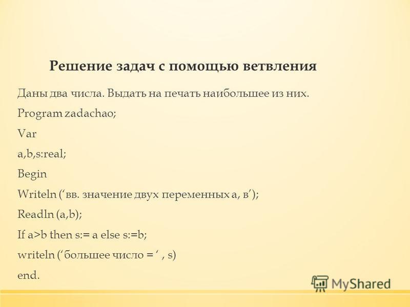 Решение задач с помощью ветвления Даны два числа. Выдать на печать наибольшее из них. Program zadachao; Var a,b,s:real; Begin Writeln (вв. значение двух переменных а, в); Readln (a,b); If a>b then s:= a else s:=b; writeln (большее число =, s) end.