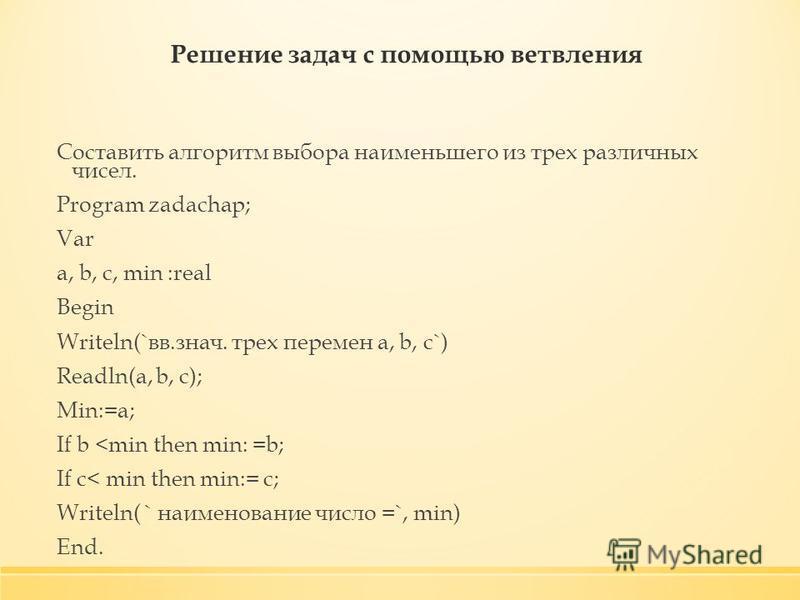 Решение задач с помощью ветвления Составить алгоритм выбора наименьшего из трех различных чисел. Program zadachap; Var a, b, c, min :real Begin Writeln(`вв.знач. трех перемен a, b, c`) Readln(a, b, c); Min:=a; If b <min then min: =b; If c< min then m