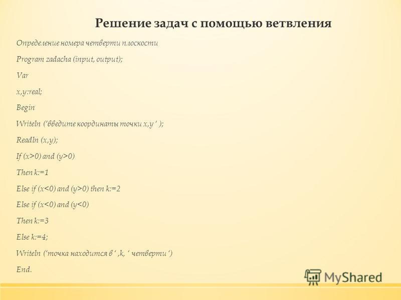 Решение задач с помощью ветвления Определение номера четверти плоскости Program zadacha (input, output); Var x,y:real; Begin Writeln (введите координаты точки x,y ); Readln (x,y); If (x>0) and (y>0) Then k:=1 Else if (x 0) then k:=2 Else if (x<0) and