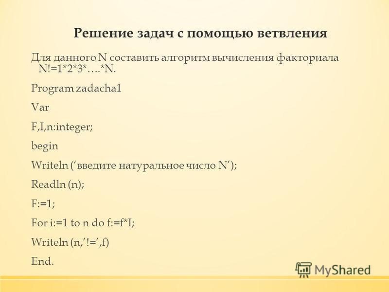 Решение задач с помощью ветвления Для данного N составить алгоритм вычисления факториала N!=1*2*3*….*N. Program zadacha1 Var F,I,n:integer; begin Writeln (введите натуральное число N); Readln (n); F:=1; For i:=1 to n do f:=f*I; Writeln (n,!=,f) End.