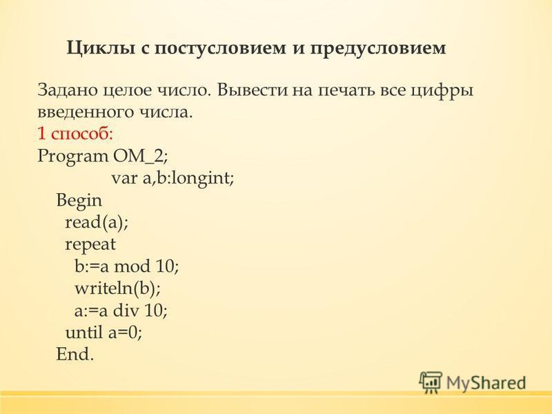 Циклы с постусловием и предусловием Задано целое число. Вывести на печать все цифры введенного числа. 1 способ: Program OM_2; var a,b:longint; Begin read(a); repeat b:=a mod 10; writeln(b); a:=a div 10; until a=0; End.