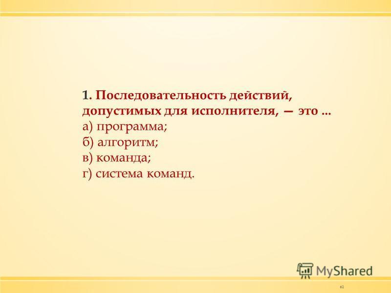 62 1. Последовательность действий, допустимых для исполнителя, это... а) программа; б) алгоритм; в) команда; г) система команд.