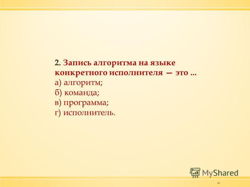 63 2. Запись алгоритма на языке конкретного исполнителя это... а) алгоритм; б) команда; в) программа; г) исполнитель.