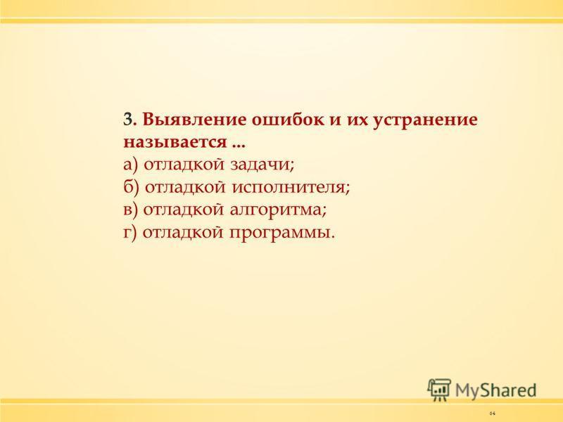 64 3. Выявление ошибок и их устранение называется... а) отладкой задачи; б) отладкой исполнителя; в) отладкой алгоритма; г) отладкой программы.