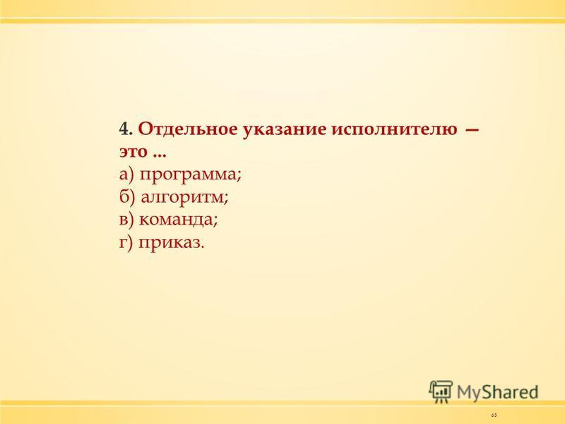 65 4. Отдельное указание исполнителю это... а) программа; б) алгоритм; в) команда; г) приказ.