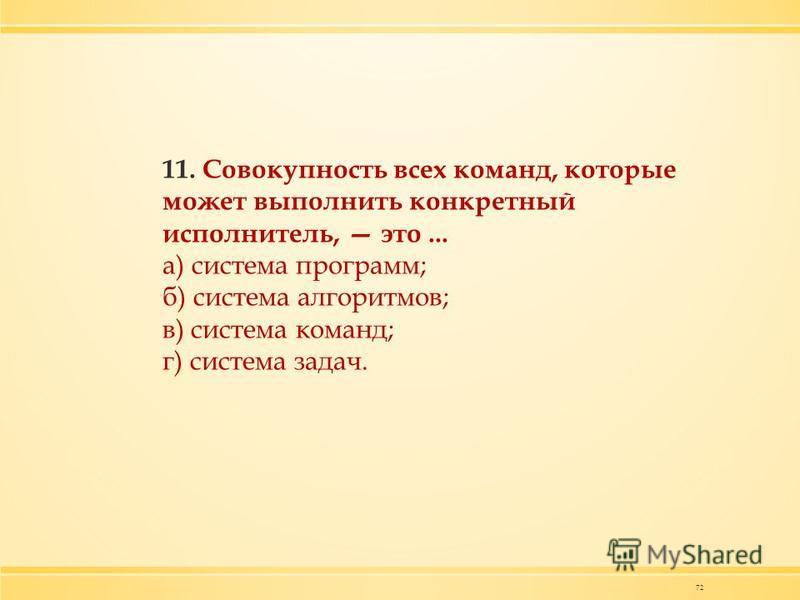 72 11. Совокупность всех команд, которые может выполнить конкретный исполнитель, это... а) система программ; б) система алгоритмов; в) система команд; г) система задач.