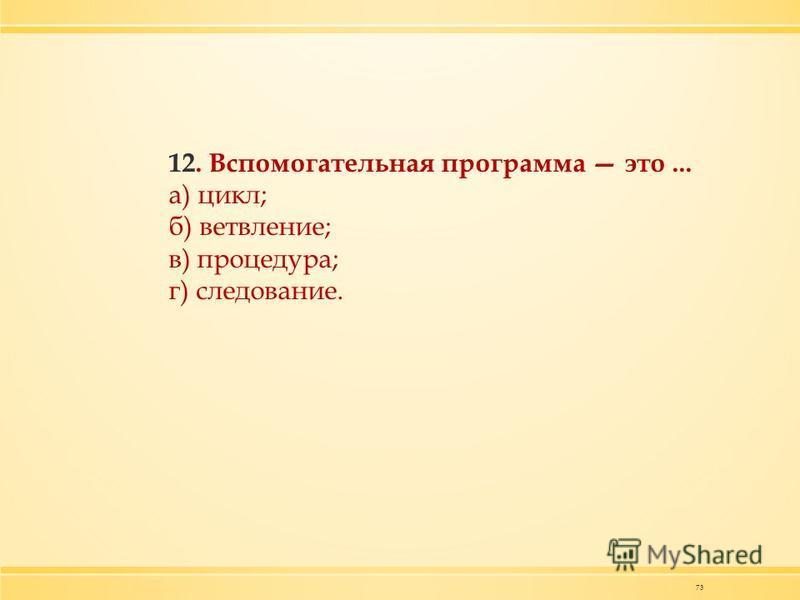 73 12. Вспомогательная программа это... а) цикл; б) ветвление; в) процедура; г) следование.