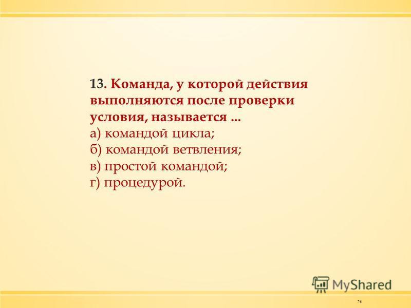 74 13. Команда, у которой действия выполняются после проверки условия, называется... а) командой цикла; б) командой ветвления; в) простой командой; г) процедурой.