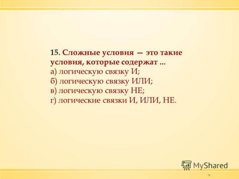 76 15. Сложные условия это такие условия, которые содержат... а) логическую связку И; б) логическую связку ИЛИ; в) логическую связку НЕ; г) логические связки И, ИЛИ, НЕ.