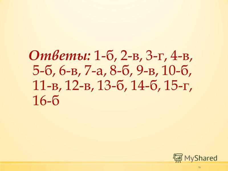 78 Ответы: 1-б, 2-в, 3-г, 4-в, 5-б, 6-в, 7-а, 8-б, 9-в, 10-б, 11-в, 12-в, 13-б, 14-б, 15-г, 16-б