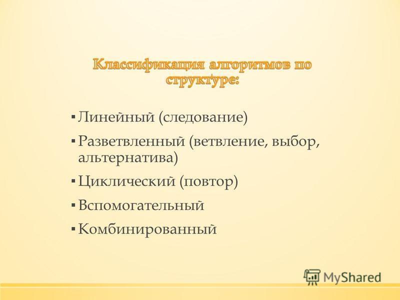 Линейный (следование) Разветвленный (ветвление, выбор, альтернатива) Циклический (повтор) Вспомогательный Комбинированный