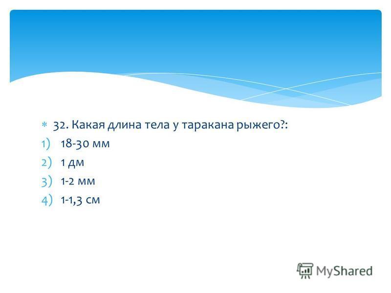 32. Какая длина тела у таракана рыжего?: 1)18-30 мм 2)1 дм 3)1-2 мм 4)1-1,3 см