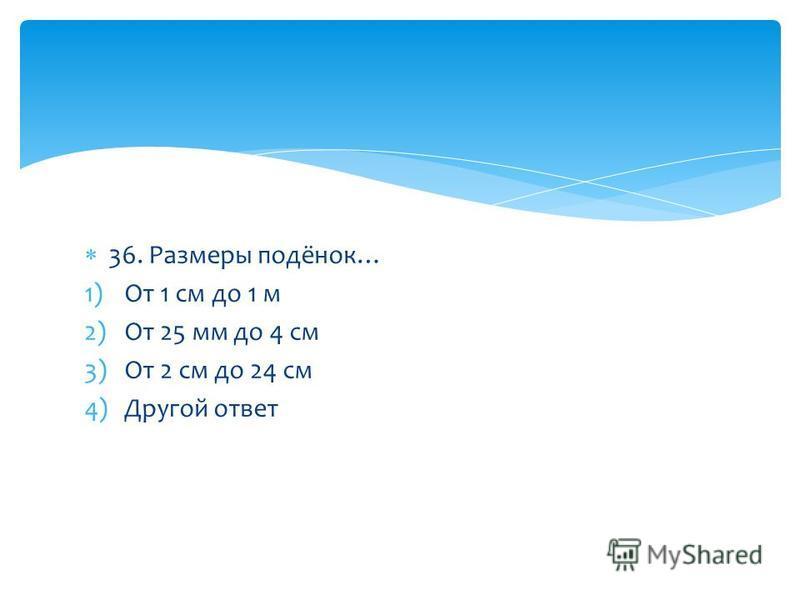 36. Размеры подёнок… 1)От 1 см до 1 м 2)От 25 мм до 4 см 3)От 2 см до 24 см 4)Другой ответ