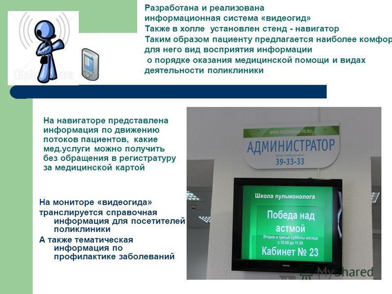 На навигаторе представлена информация по движению потоков пациентов, какие мед.услуги можно получить без обращения в регистратуру за медицинской картой На мониторе «видеогида» транслируется справочная информация для посетителей поликлиники А также те