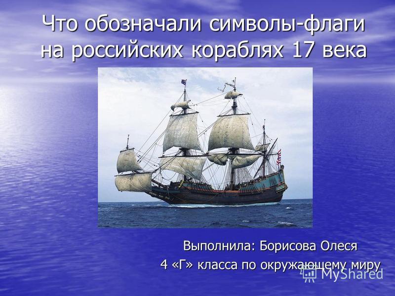 Что обозначали символы-флаги на российских кораблях 17 века Выполнила: Борисова Олеся 4 «Г» класса по окружающему миру