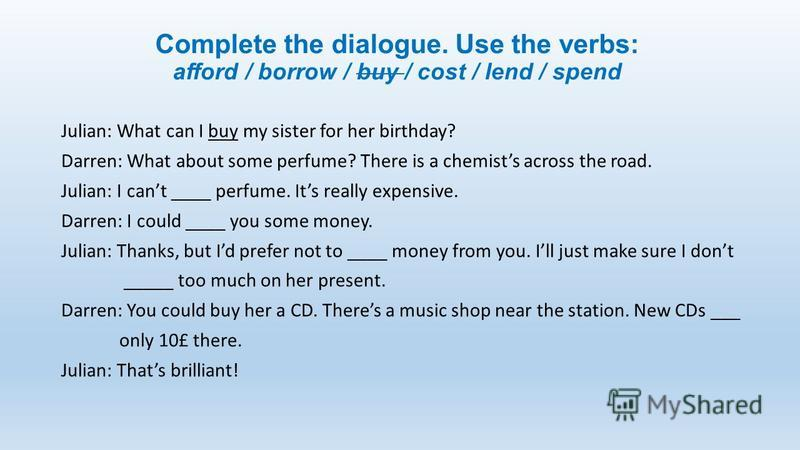 Complete the dialogue. Use the verbs: afford / borrow / buy / cost / lend / spend Julian: What can I buy my sister for her birthday? Darren: What about some perfume? There is a chemists across the road. Julian: I cant ____ perfume. Its really expensi