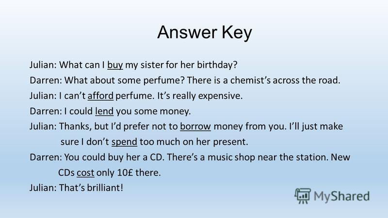 Answer Key Julian: What can I buy my sister for her birthday? Darren: What about some perfume? There is a chemists across the road. Julian: I cant afford perfume. Its really expensive. Darren: I could lend you some money. Julian: Thanks, but Id prefe