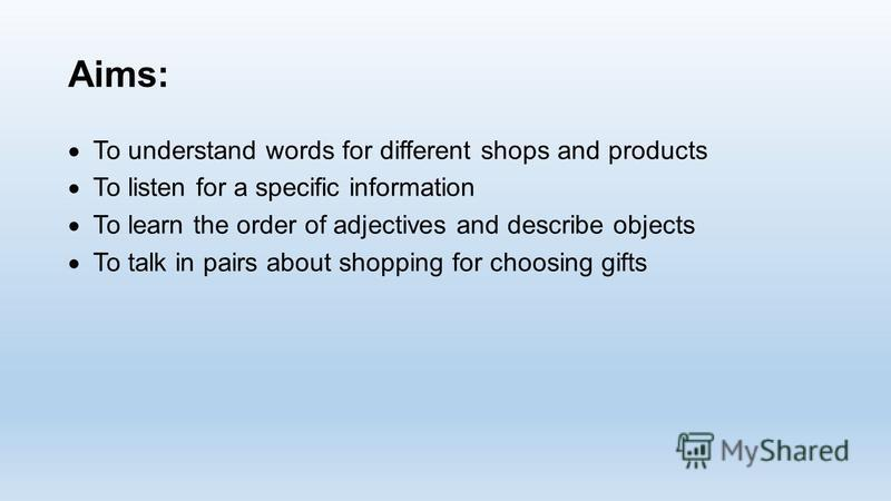 Aims: To understand words for different shops and products To listen for a specific information To learn the order of adjectives and describe objects To talk in pairs about shopping for choosing gifts