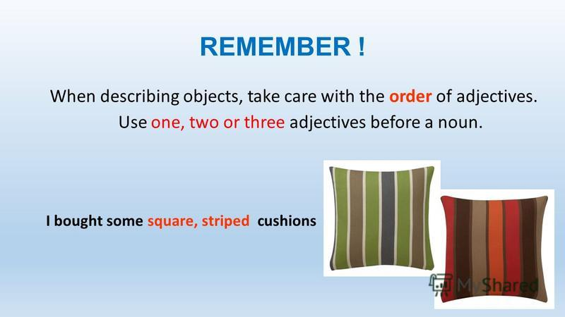 REMEMBER ! When describing objects, take care with the order of adjectives. Use one, two or three adjectives before a noun. I bought some square, striped cushions