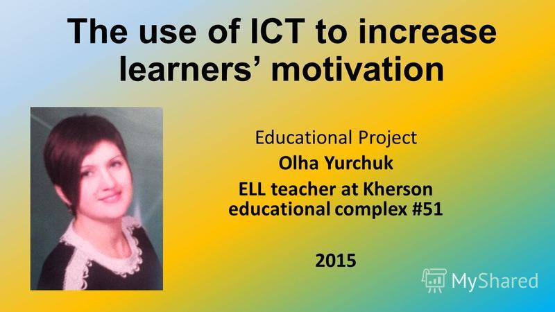 The use of ICT to increase learners motivation Educational Project Olha Yurchuk ELL teacher at Kherson educational complex #51 2015