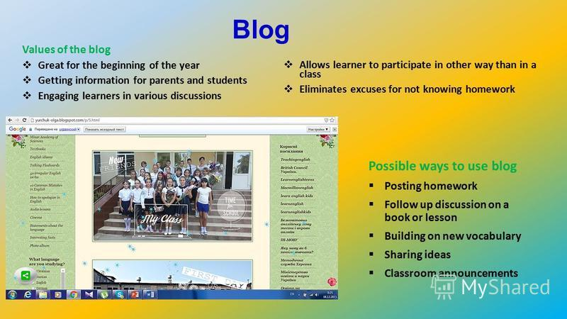 Blog Values of the blog Great for the beginning of the year Getting information for parents and students Engaging learners in various discussions Allows learner to participate in other way than in a class Eliminates excuses for not knowing homework P