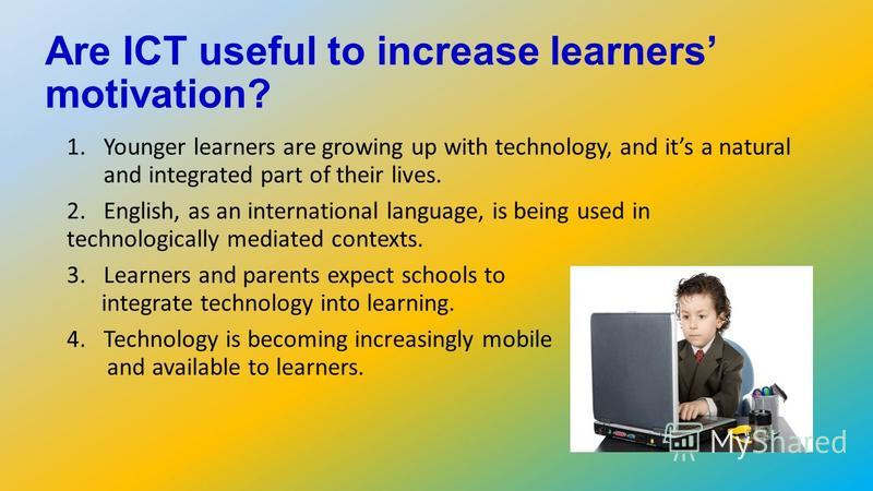 Are ICT useful to increase learners motivation? 1.Younger learners are growing up with technology, and its a natural and integrated part of their lives. 2.English, as an international language, is being used in technologically mediated contexts. 3.Le