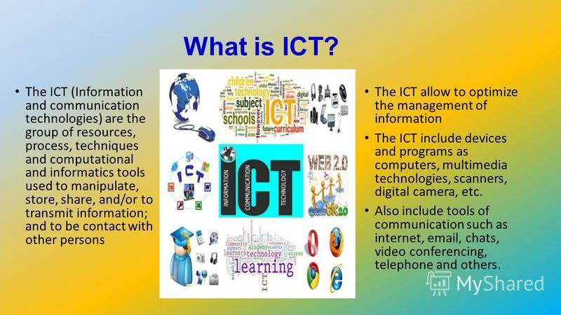 What is ICT? The ICT (Information and communication technologies) are the group of resources, process, techniques and computational and informatics tools used to manipulate, store, share, and/or to transmit information; and to be contact with other p