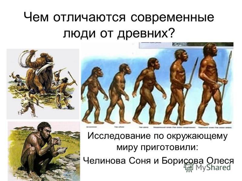 Чем отличаются современные люди от древних? Исследование по окружающему миру приготовили: Челинова Соня и Борисова Олеся