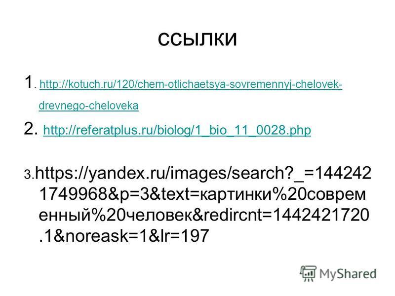 ссылки 1. http://kotuch.ru/120/chem-otlichaetsya-sovremennyj-chelovek- drevnego-chelovekahttp://kotuch.ru/120/chem-otlichaetsya-sovremennyj-chelovek- drevnego-cheloveka 2. http://referatplus.ru/biolog/1_bio_11_0028. php http://referatplus.ru/biolog/1