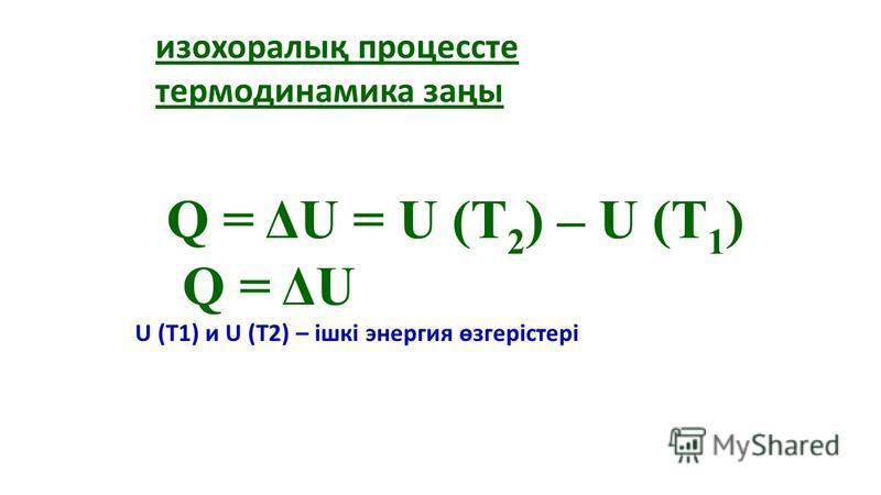 U (T1) и U (T2) – ішкі энергия өзгерістері Q = ΔU = U (T 2 ) – U (T 1 ) Q = ΔU изохоралық процессте термодинамика заңы