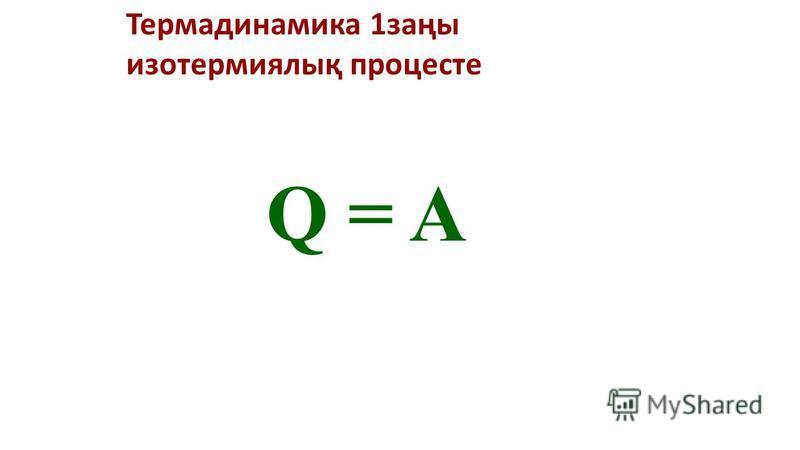 Термадинамика 1заңы изотермиялық процесте Q = A
