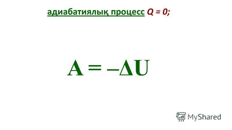 адиабатиялық процесс Q = 0; A = –ΔU