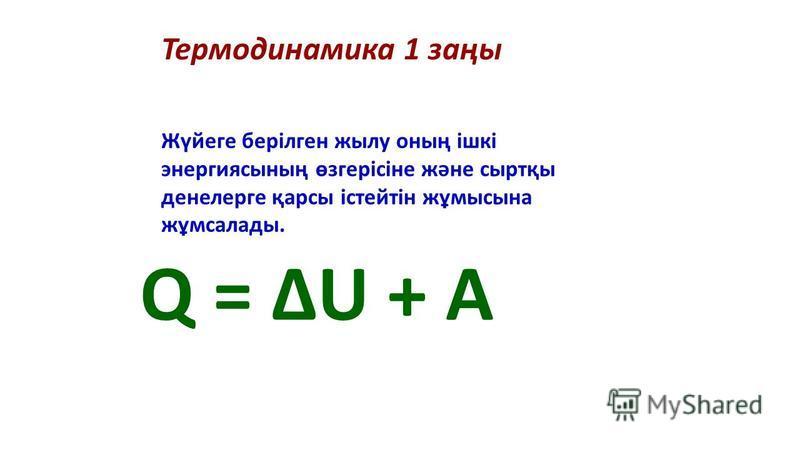 Жүйеге берілген жылу оның ішкі энергиясының өзгерісіне және сыртқы денелерге қарсы істейтін жұмысына жұмсалады. Термодинамика 1 заңы Q = ΔU + A