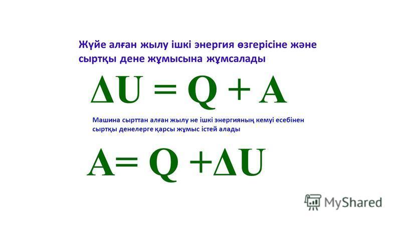 Жүйе алған жылу ішкі энергия өзгерісіне және сыртқы дене жұмысына жұмсалады A= Q +ΔU Машина сырттан алған жылу не ішкі энергияның кемуі есебінен сыртқы денелерге қарсы жұмыс істей алады ΔU = Q + A