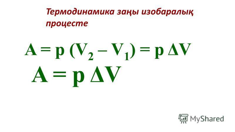 Термодинамика заңы изобаралық процесте A = p (V 2 – V 1 ) = p ΔV A = p ΔV