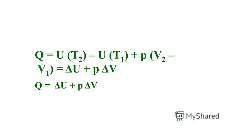 Q = U (T 2 ) – U (T 1 ) + p (V 2 – V 1 ) = ΔU + p ΔV Q = ΔU + p ΔV