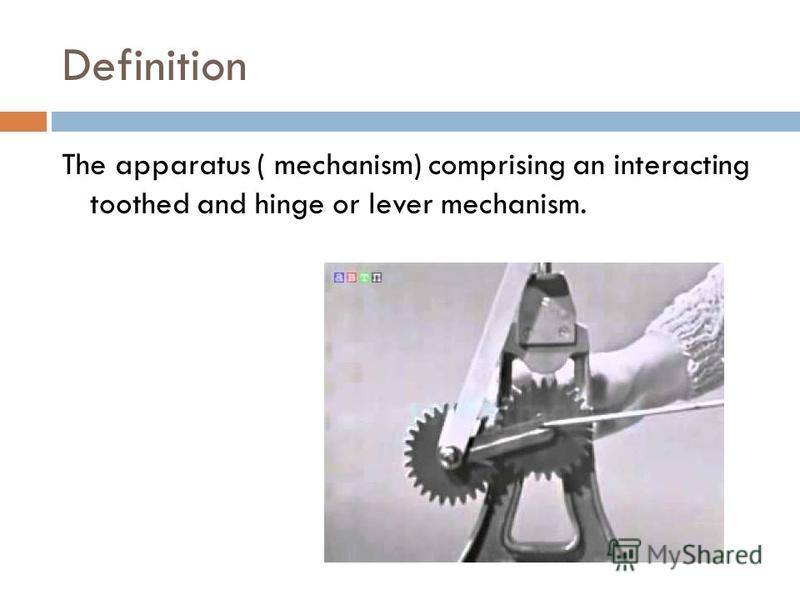 Definition The apparatus ( mechanism) comprising an interacting toothed and hinge or lever mechanism.
