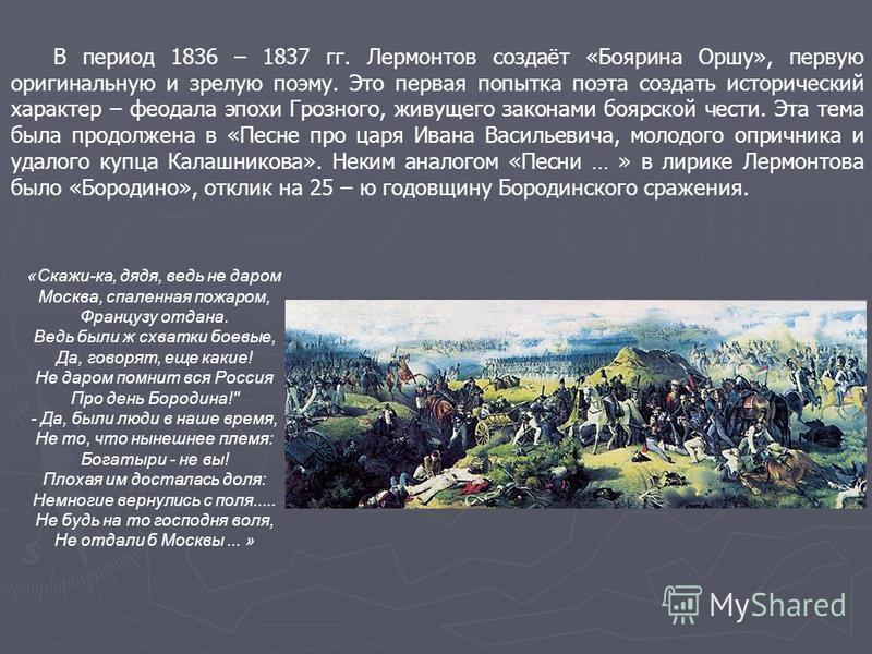 В период 1836 – 1837 гг. Лермонтов создаёт «Боярина Оршу», первую оригинальную и зрелую поэму. Это первая попытка поэта создать исторический характер – феодала эпохи Грозного, живущего законами боярской чести. Эта тема была продолжена в «Песне про ца