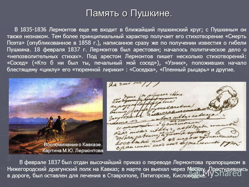 В 1835-1836 Лермонтов еще не входит в ближайший пушкинский круг; с Пушкиным он также незнаком. Тем более принципиальный характер получает его стихотворение «Смерть Поэта» (опубликованное в 1858 г.), написанное сразу же по получении известия о гибели
