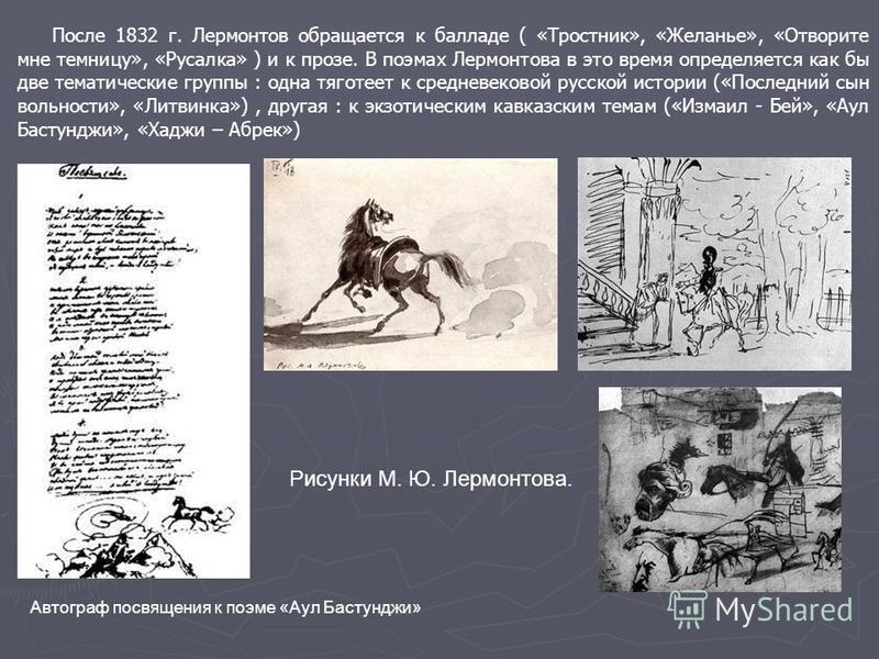 После 1832 г. Лермонтов обращается к балладе ( «Тростник», «Желанье», «Отворите мне темницу», «Русалка» ) и к прозе. В поэмах Лермонтова в это время определяется как бы две тематические группы : одна тяготеет к средневековой русской истории («Последн