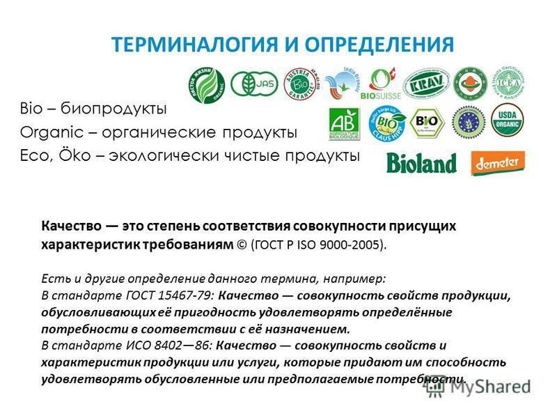 ТЕРМИНАЛОГИЯ И ОПРЕДЕЛЕНИЯ Bio – биопродукты Organic – органические продукты Eco, Öko – экологически чистые продукты Качество это степень соответствия совокупности присущих характеристик требованиям © (ГОСТ Р ISO 9000-2005). Есть и другие определение