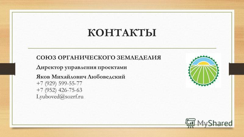 КОНТАКТЫ СОЮЗ ОРГАНИЧЕСКОГО ЗЕМЛЕДЕЛИЯ Директор управления проектами Яков Михайлович Любоведский +7 (929) 599-55-77 +7 (952) 426-75-63 Lyuboved@sozrf.ru
