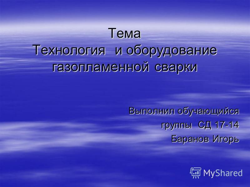 Тема Технология и оборудование газопламенной сварки Выполнил обучающийся группы СД 17-14 Баранов Игорь