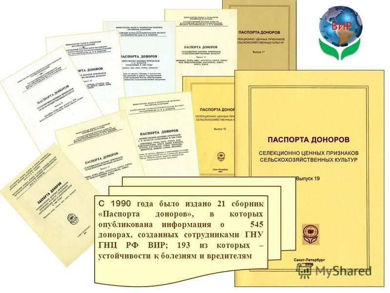 ВИР C 1990 года было издано 21 сборник «Паспорта доноров», в которых опубликована информация о 545 донорах, созданных сотрудниками ГНУ ГНЦ РФ ВИР; 193 из которых – устойчивости к болезням и вредителям