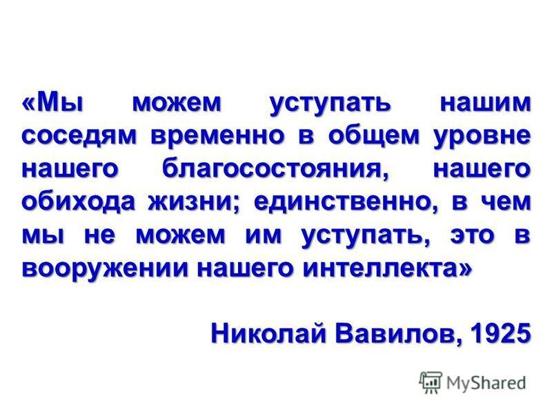 ВИР «Мы можем уступать нашим соседям временно в общем уровне нашего благосостояния, нашего обихода жизни; единственно, в чем мы не можем им уступать, это в вооружении нашего интеллекта» Николай Вавилов, 1925