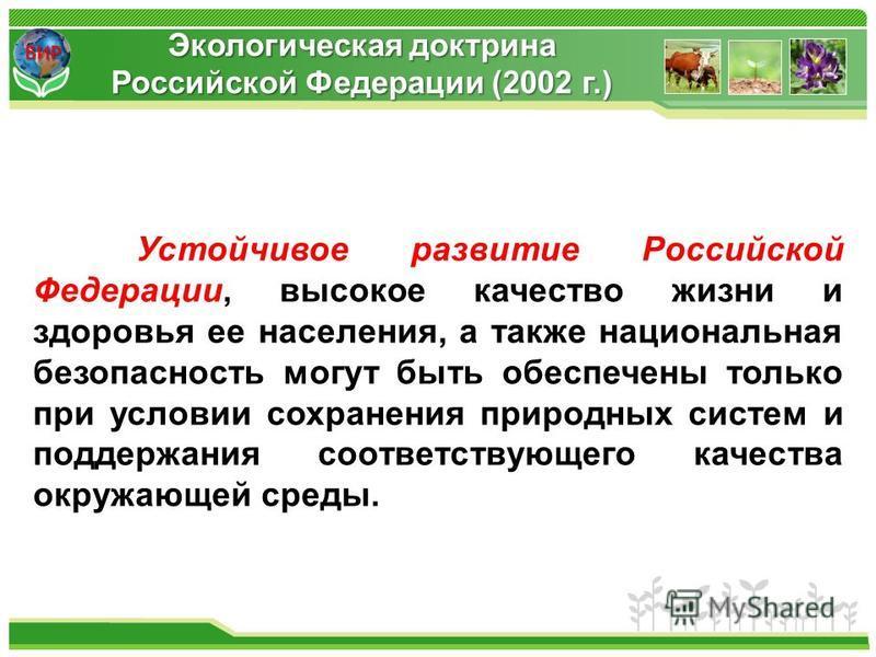 ВИР Устойчивое развитие Российской Федерации, высокое качество жизни и здоровья ее населения, а также национальная безопасность могут быть обеспечены только при условии сохранения природных систем и поддержания соответствующего качества окружающей ср