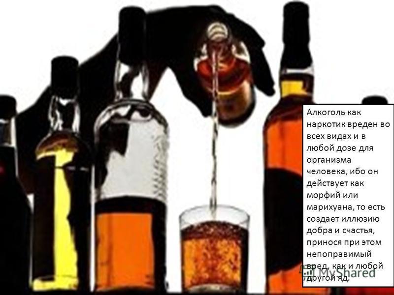 Алкоголь как наркотик вреден во всех видах и в любой дозе для организма человека, ибо он действует как морфий или марихуана, то есть создает иллюзию добра и счастья, принося при этом непоправимый вред, как и любой другой яд.