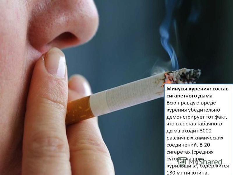 Минусы курения: состав сигаретного дыма Всю правду о вреде курения убедительно демонстрирует тот факт, что в состав табачного дыма входит 3000 различных химических соединений. В 20 сигаретах (средняя суточная норма курильщика) содержится 130 мг никот