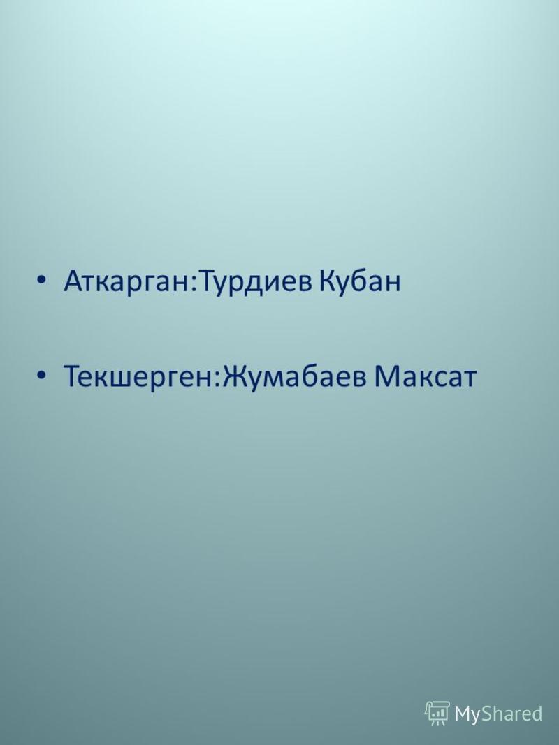 Аткарган:Турдиев Кубан Текшерген:Жумабаев Максат