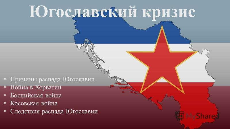 Югославский кризис Причины распада Югославии Война в Хорватии Боснийская война Косовская война Следствия распада Югославии